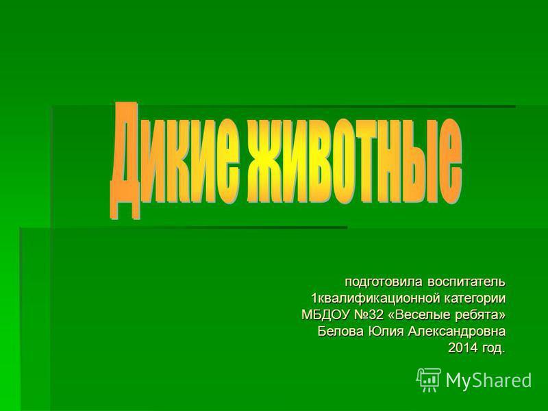 подготовила воспитатель 1 квалификационной категории МБДОУ 32 «Веселые ребята» Белова Юлия Александровна 2014 год.