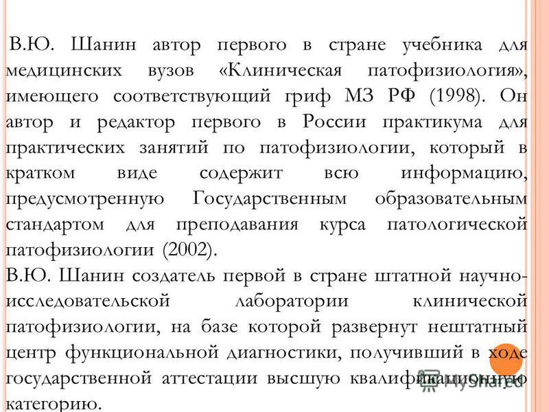 В.Ю. Шанин автор первого в стране учебника для медицинских вузов «Клиническая патофизиология», имеющего соответствующий гриф МЗ РФ (1998). Он автор и редактор первого в России практикума для практических занятий по патофизиологии, который в кратком в