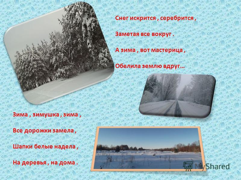 Снег искрится, серебрится, Заметая все вокруг. А зима, вот мастерица, Обелила землю вдруг… Зима, зимушка, зима, Все дорожки замела, Шапки белые надела, На деревья, на дома.
