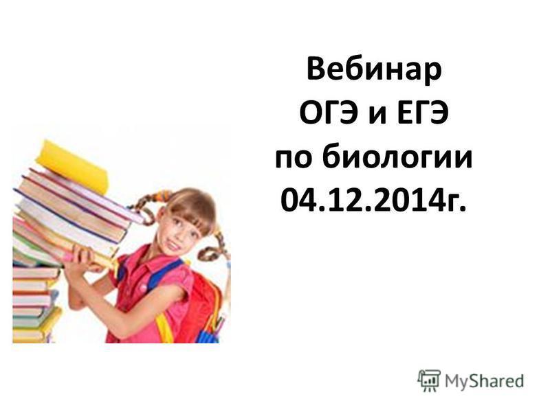 Вебинар ОГЭ и ЕГЭ по биологии 04.12.2014 г.