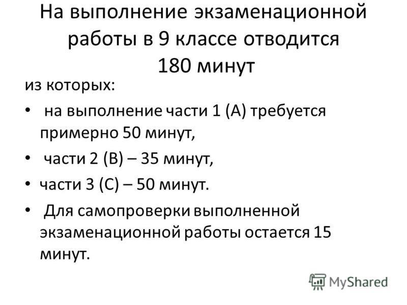 На выполнение экзаменационной работы в 9 классе отводится 180 минут из которых: на выполнение части 1 (А) требуется примерно 50 минут, части 2 (В) – 35 минут, части 3 (С) – 50 минут. Для самопроверки выполненной экзаменационной работы остается 15 мин