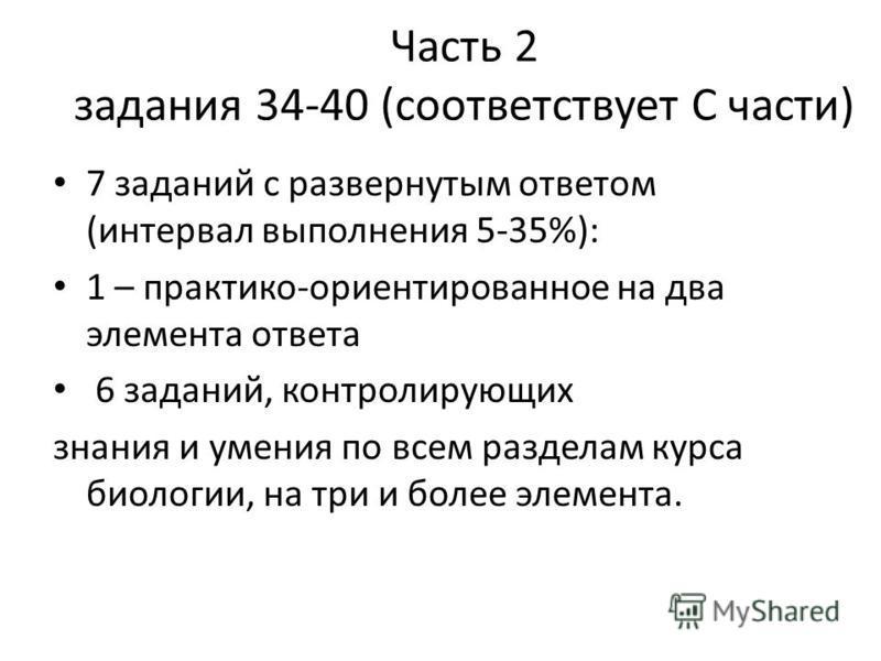 Часть 2 задания 34-40 (соответствует С части) 7 заданий с развернутым ответом (интервал выполнения 5-35%): 1 – практико-ориентированное на два элемента ответа 6 заданий, контролирующих знания и умения по всем разделам курса биологии, на три и более э