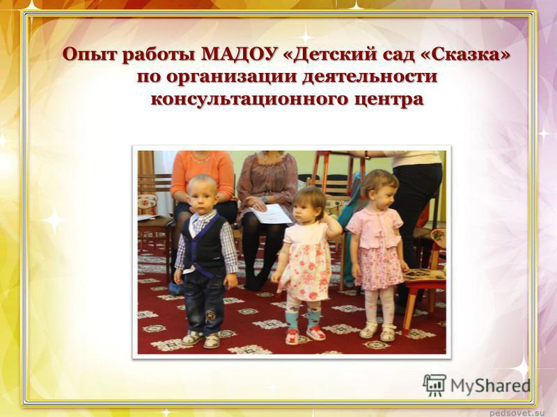 Опыт работы МАДОУ «Детский сад «Сказка» по организации деятельности консультационного центра