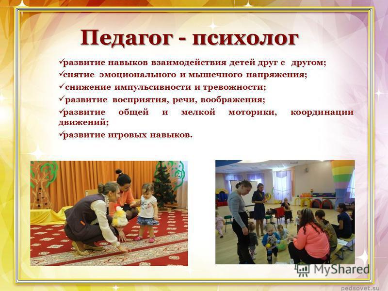 Педагог - психолог развитие навыков взаимодействия детей друг с другом; снятие эмоционального и мышечного напряжения; снижение импульсивности и тревожности; развитие восприятия, речи, воображения; развитие общей и мелкой моторики, координации движени