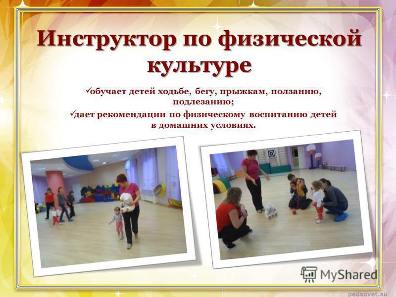 Инструктор по физической культуре обучает детей ходьбе, бегу, прыжкам, ползанию, подлезанию; дает рекомендации по физическому воспитанию детей в домашних условиях.