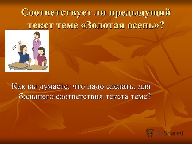 Соответствует ли предыдущий текст теме «Золотая осень»? Как вы думаете, что надо сделать, для большего соответствия текста теме?