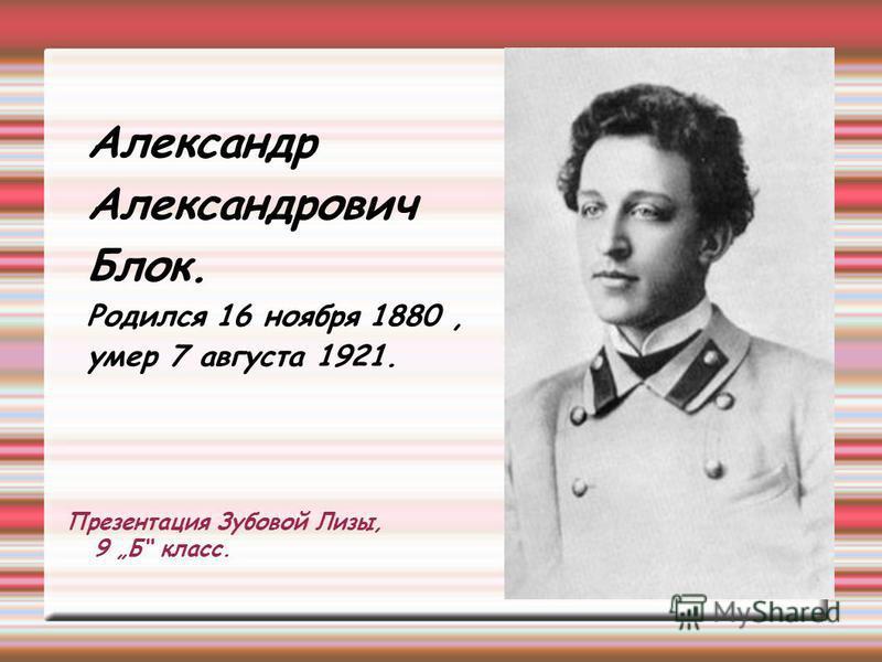 Презентация Зубовой Лизы, 9 Б класс. Александр Александрович Блок. Родился 16 ноября 1880, умер 7 августа 1921.