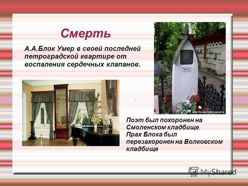 Смерть А.А.Блок Умер в своей последней петроградской квартире от воспаления сердечных клапанов.. Поэт был похоронен на Смоленском кладбище. Прах Блока был перезахоронен на Волковском кладбище
