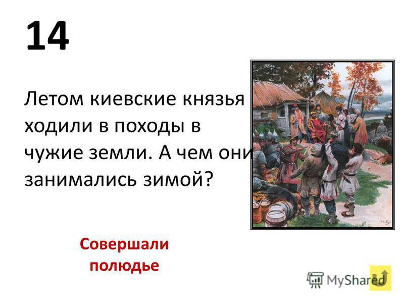 14 Летом киевские князья ходили в походы в чужие земли. А чем они занимались зимой? Совершали полюдье