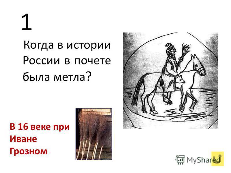 1 Когда в истории России в почете была метла ? В 16 веке при Иване Грозном