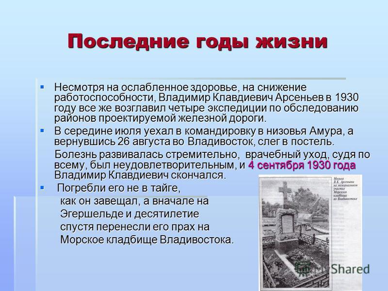 Последние годы жизни Несмотря на ослабленное здоровье, на снижение работоспособности, Владимир Клавдиевич Арсеньев в 1930 году все же возглавил четыре экспедиции по обследованию районов проектируемой железной дороги. Несмотря на ослабленное здоровье,