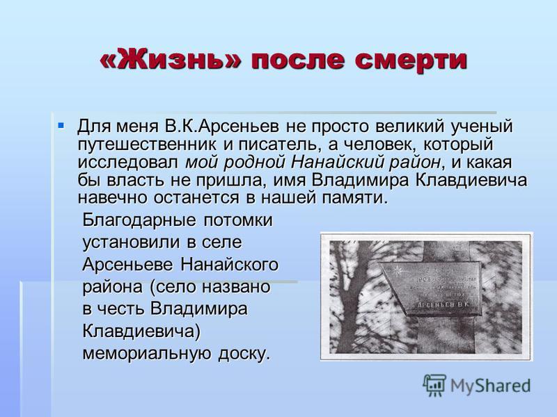 «Жизнь» после смерти Для меня В.К.Арсеньев не просто великий ученый путешественник и писатель, а человек, который исследовал мой родной Нанайский район, и какая бы власть не пришла, имя Владимира Клавдиевича навечно останется в нашей памяти. Для меня