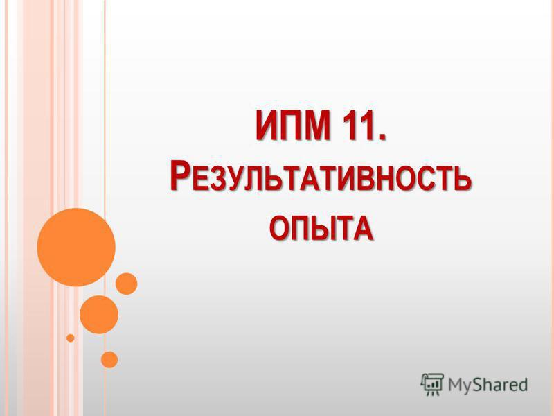 ИПМ 11. Р ЕЗУЛЬТАТИВНОСТЬ ОПЫТА