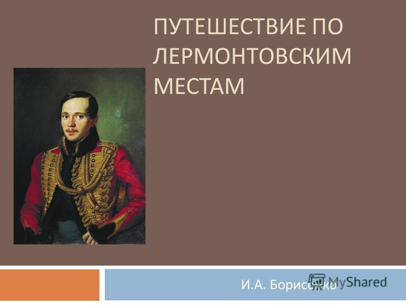 ПУТЕШЕСТВИЕ ПО ЛЕРМОНТОВСКИМ МЕСТАМ И. А. Борисенко