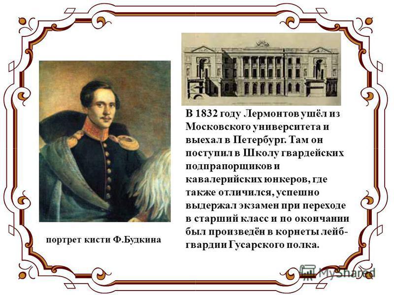 В 1832 году Лермонтов ушёл из Московского университета и выехал в Петербург. Там он поступил в Школу гвардейских подпрапорщиков и кавалерийских юнкеров, где также отличился, успешно выдержал экзамен при переходе в старший класс и по окончании был про