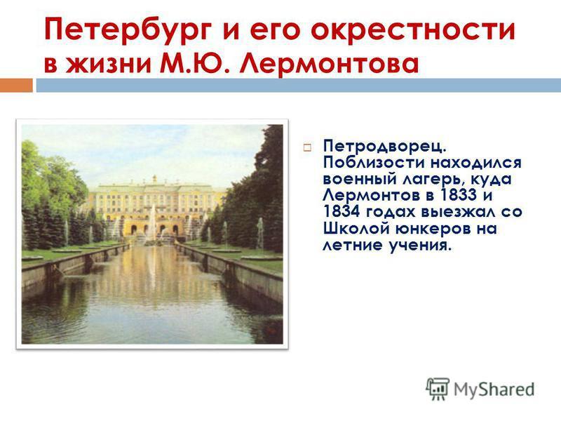 Петербург и его окрестности в жизни М.Ю. Лермонтова Петродворец. Поблизости находился военный лагерь, куда Лермонтов в 1833 и 1834 годах выезжал со Школой юнкеров на летние учения.