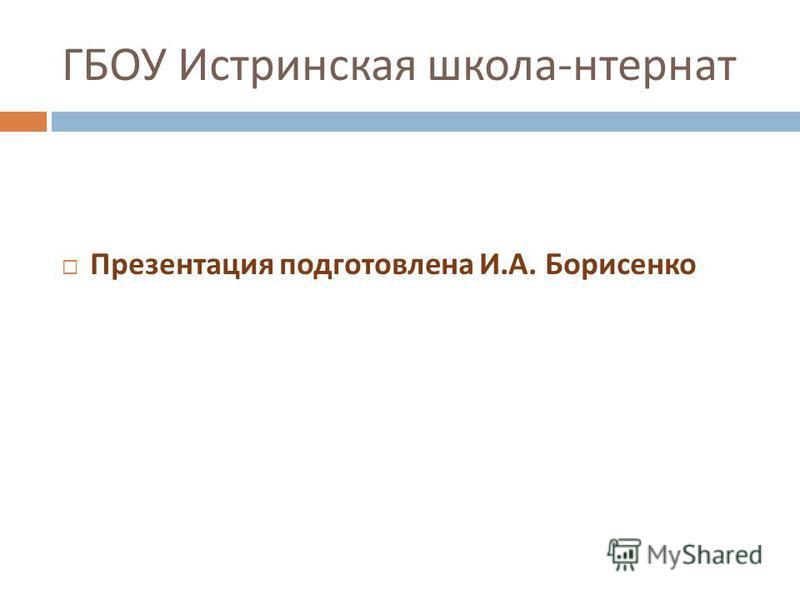 ГБОУ Истринская школа - интернат Презентация подготовлена И. А. Борисенко