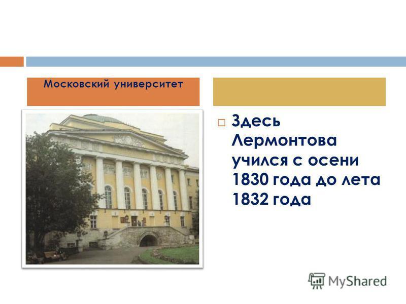 Здесь Лермонтова учился с осени 1830 года до лета 1832 года Московский университет