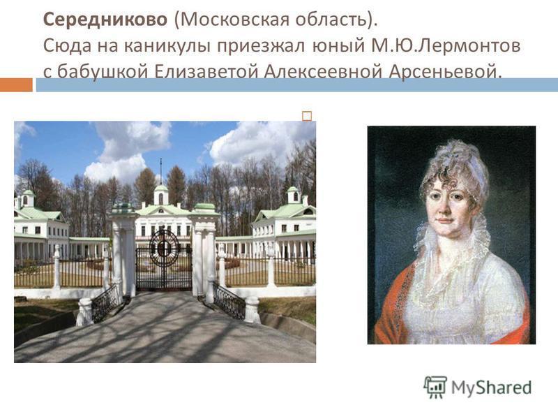 Середниково ( Московская область ). Сюда на каникулы приезжал юный М. Ю. Лермонтов с бабушкой Елизаветой Алексеевной Арсеньевой.