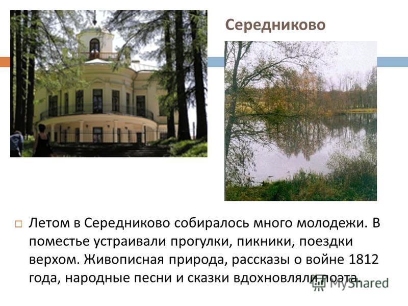 Середниково Летом в Середниково собиралось много молодежи. В поместье устраивали прогулки, пикники, поездки верхом. Живописная природа, рассказы о войне 1812 года, народные песни и сказки вдохновляли поэта.