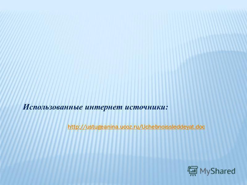 Использованные интернет источники: http://ustugeanina.ucoz.ru/Uchebnoissleddeyat.doc