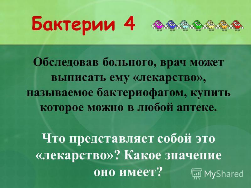 Бактерии 4 Обследовав больного, врач может выписать ему «лекарство», называемое бактериофагом, купить которое можно в любой аптеке. Что представляет собой это «лекарство»? Какое значение оно имеет?