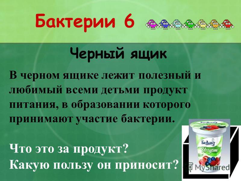 Бактерии 6 Черный ящик В черном ящике лежит полезный и любимый всеми детьми продукт питания, в образовании которого принимают участие бактерии. Что это за продукт? Какую пользу он приносит?