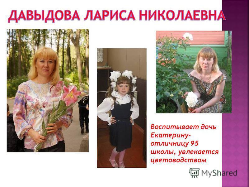 Воспитывает дочь Екатерину- отличницу 95 школы, увлекается цветоводством