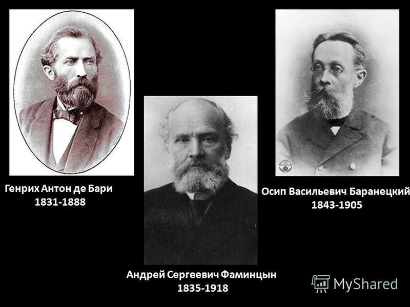 Генрих Антон де Бари 1831-1888 Андрей Сергеевич Фаминцын 1835-1918 Осип Васильевич Баранецкий 1843-1905