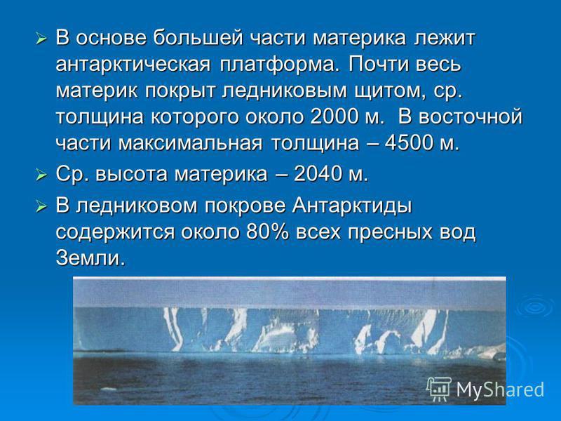 В основе большей части материка лежит антарктическая платформа. Почти весь материк покрыт ледниковым щитом, ср. толщина которого около 2000 м. В восточной части максимальная толщина – 4500 м. В основе большей части материка лежит антарктическая платф