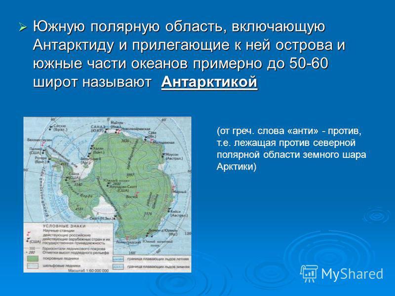 Южную полярную область, включающую Антарктиду и прилегающие к ней острова и южные части океанов примерно до 50-60 широт называют Антарктикой Южную полярную область, включающую Антарктиду и прилегающие к ней острова и южные части океанов примерно до 5