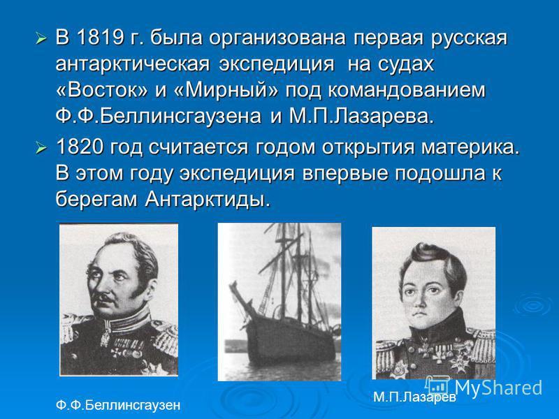В 1819 г. была организована первая русская антарктическая экспедиция на судах «Восток» и «Мирный» под командованием Ф.Ф.Беллинсгаузена и М.П.Лазарева. В 1819 г. была организована первая русская антарктическая экспедиция на судах «Восток» и «Мирный» п