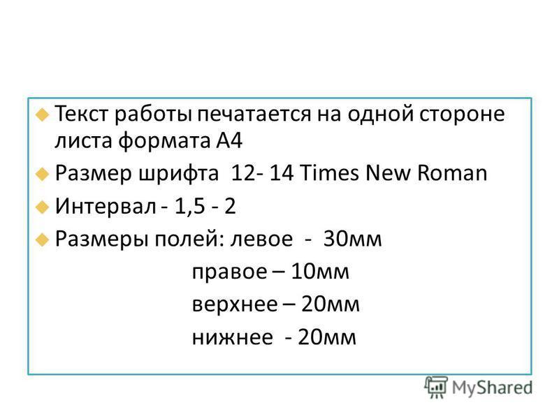 Текст работы печатается на одной стороне листа формата А4 Размер шрифта 12- 14 Times New Roman Интервал - 1,5 - 2 Размеры полей: левое - 30 мм правое – 10 мм верхнее – 20 мм нижнее - 20 мм