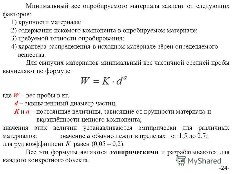Минимальный вес опробируемого материала зависит от следующих факторов: 1) крупности материала; 2) содержания искомого компонента в опробируемом материале; 3) требуемой точности опробирования; 4) характера распределения в исходном материале зёрен опре