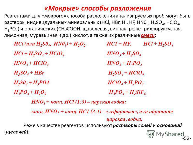 «Мокрые» способы разложения Реагентами для «мокрого» способа разложения анализируемых проб могут быть растворы индивидуальных минеральных (НСl, HBr, HI, HF, HN0 3, H 2 SO 4, НСlO 4, Н 3 РО 4 ) и органических (СНзСООН, щавелевая, винная, реже трихлору