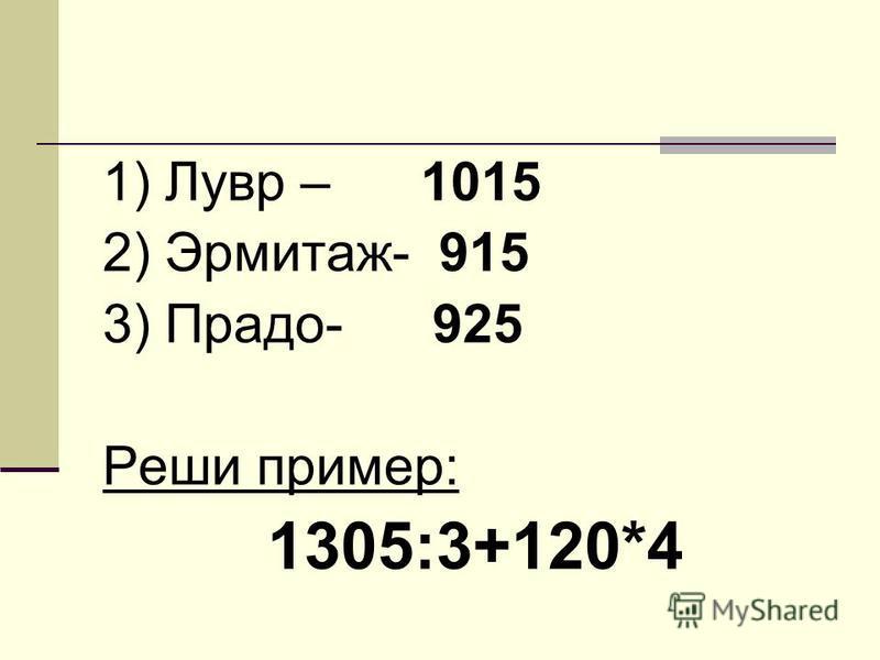 1) Лувр – 1015 2) Эрмитаж- 915 3) Прадо- 925 Реши пример: 1305:3+120*4