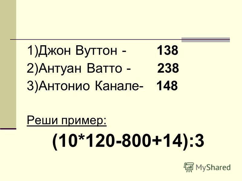 1)Джон Вуттон - 138 2)Антуан Ватто - 238 3)Антонио Канале- 148 Реши пример: (10*120-800+14):3