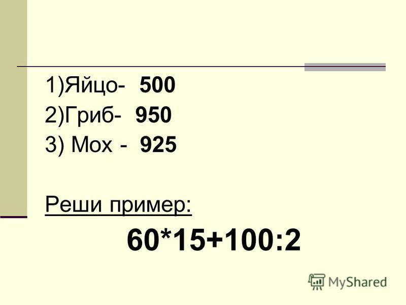 1)Яйцо- 500 2)Гриб- 950 3) Мох - 925 Реши пример: 60*15+100:2