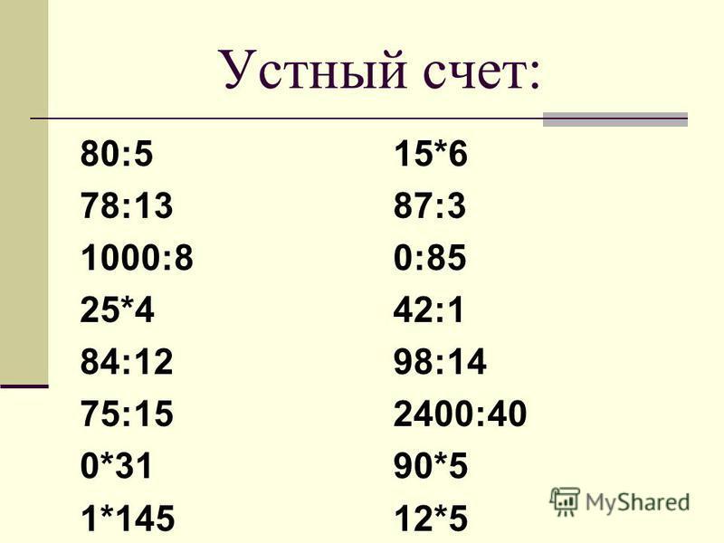 Устный счет: 80:5 78:13 1000:8 25*4 84:12 75:15 0*31 1*145 15*6 87:3 0:85 42:1 98:14 2400:40 90*5 12*5