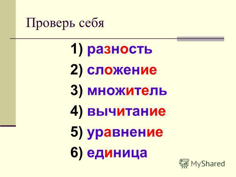 Проверь себя 1) разность 2) сложение 3) множитель 4) вичитание 5) уравение 6) единицца
