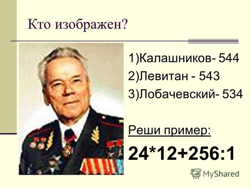 Кто изображен? 1)Калашников- 544 2)Левитан - 543 3)Лобачевский- 534 Реши пример: 24*12+256:1