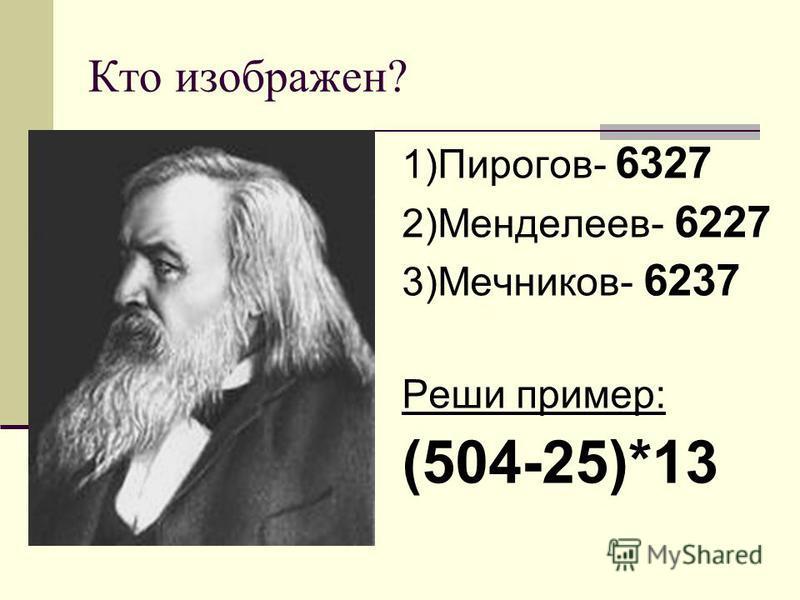 Кто изображен? 1)Пирогов- 6327 2)Менделеев- 6227 3)Мечников- 6237 Реши пример: (504-25)*13