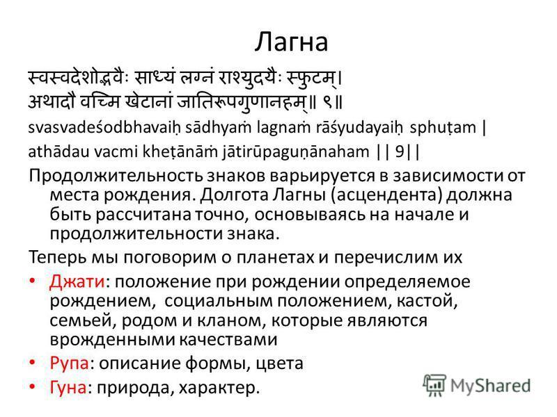 Лагна svasvadeśodbhavai sādhya lagna rāśyudayai sphuam | athādau vacmi kheānā jātirūpaguānaham || 9|| Продолжительность знаков варьируется в зависимости от места рождения. Долгота Лагны (асцендента) должна быть рассчитана точно, основываясь на начале