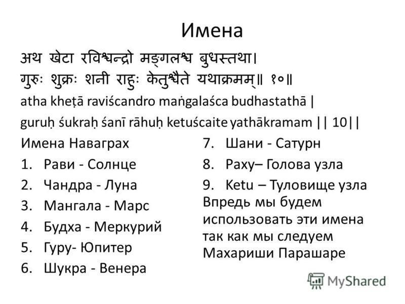 Имена atha kheā raviścandro magalaśca budhastathā | guru śukra śanī rāhu ketuścaite yathākramam || 10|| Имена Навагрех 1. Рави - Солнце 2. Чандра - Луна 3. Мангала - Марс 4. Будха - Меркурий 5.Гуру- Юпитер 6. Шукра - Венера 7. Шани - Сатурн 8.Раху– Г