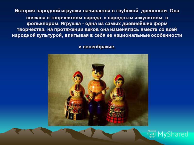 История народной игрушки начинается в глубокой древности. Она связана с творчеством народа, с народным искусством, с фольклором. Игрушка - одна из самых древнейших форм творчества, на протяжении веков она изменялась вместе со всей народной культурой,