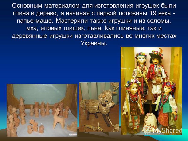 Основным материалом для изготовления игрушек были глина и дерево, а начиная с первой половины 19 века - папье-маше. Мастерили также игрушки и из соломы, мха, еловых шишек, льна. Как глиняные, так и деревянные игрушки изготавливались во многих местах