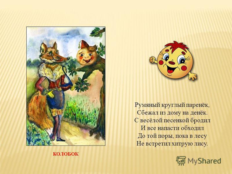 КОЛОБОК Румяный круглый паренёк, Сбежал из дому на денёк. С весёлой песенкой бродил И все напасти обходил До той поры, пока в лесу Не встретил хитрую лису.