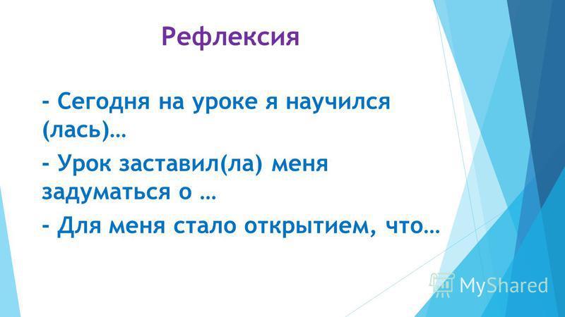 Рефлексия - Сегодня на уроке я научился (лась)… - Урок заставил(ла) меня задуматься о … - Для меня стало открытием, что…