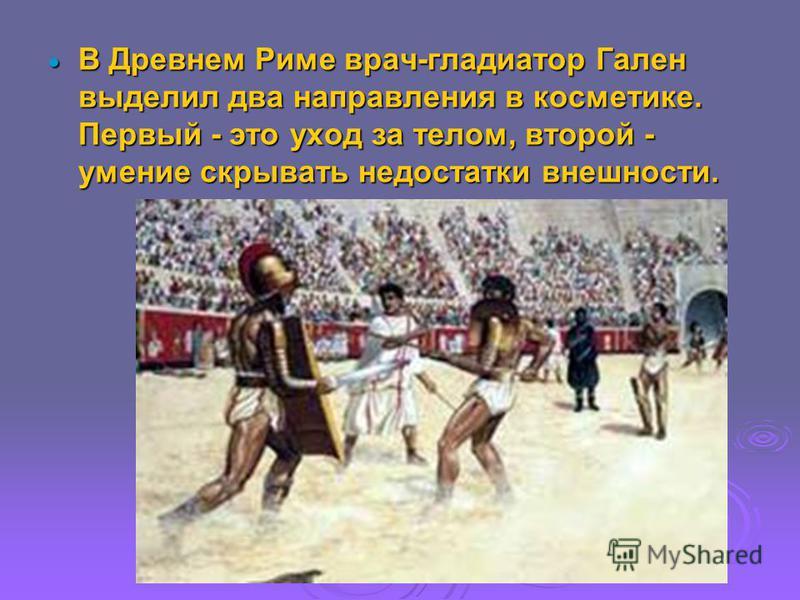 В Древнем Риме врач-гладиатор Гален выделил два направления в косметике. Первый - это уход за телом, второй - умение скрывать недостатки внешности. В Древнем Риме врач-гладиатор Гален выделил два направления в косметике. Первый - это уход за телом, в