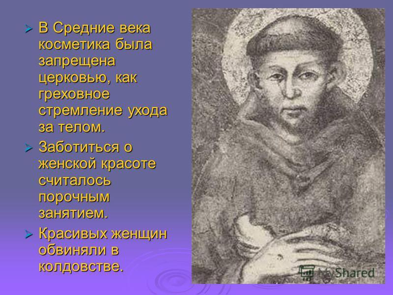 В Средние века косметика была запрещена церковью, как греховное стремление ухода за телом. В Средние века косметика была запрещена церковью, как греховное стремление ухода за телом. Заботиться о женской красоте считалось порочным занятием. Заботиться